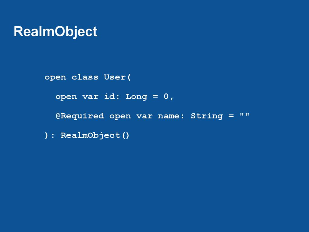 RealmObject open class User( open var id: Long ...
