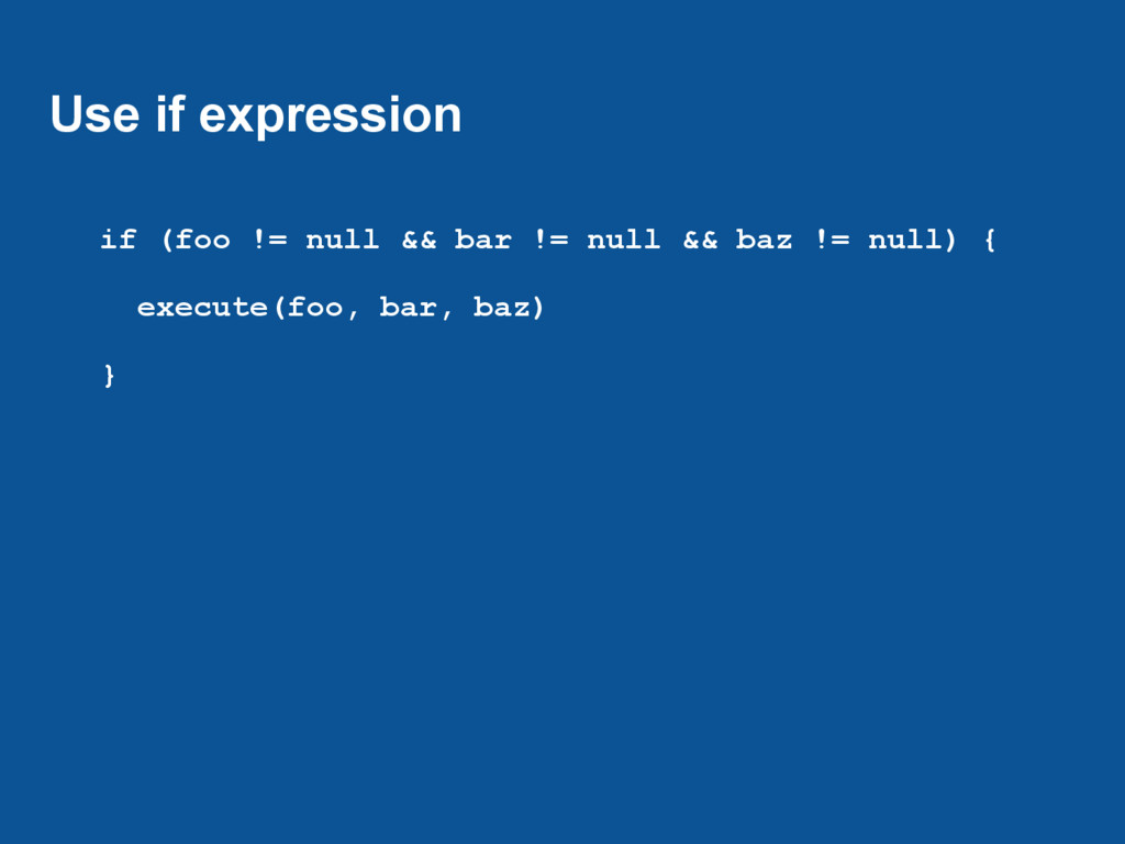 Use if expression if (foo != null && bar != nul...