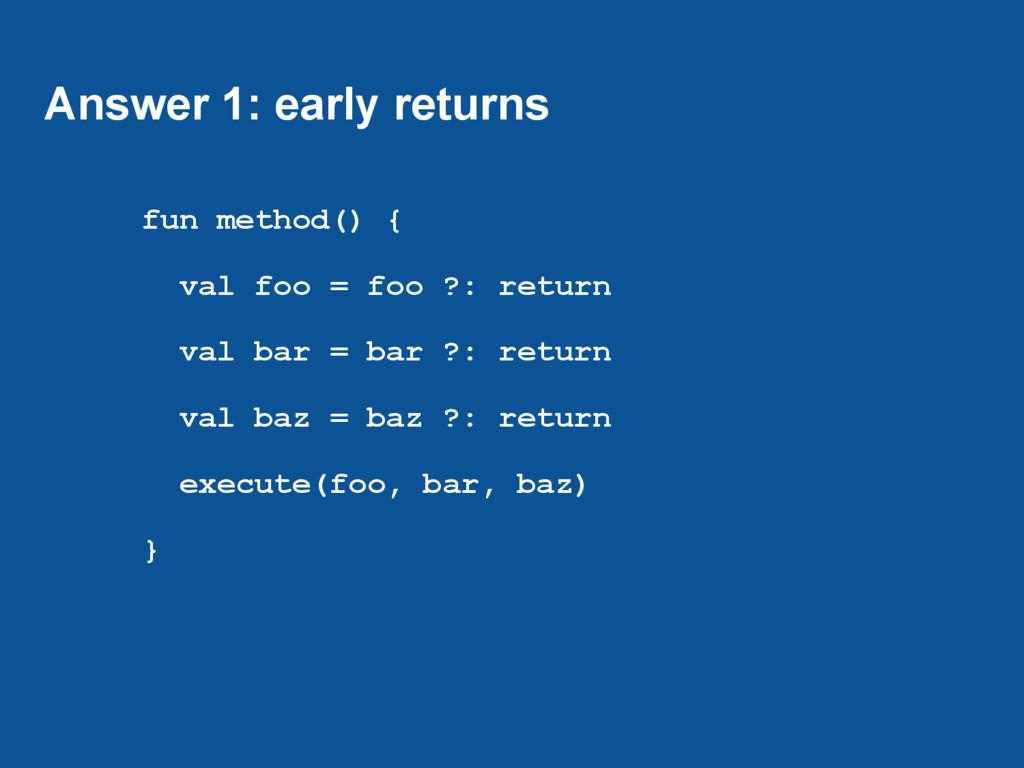 Answer 1: early returns fun method() { val foo ...
