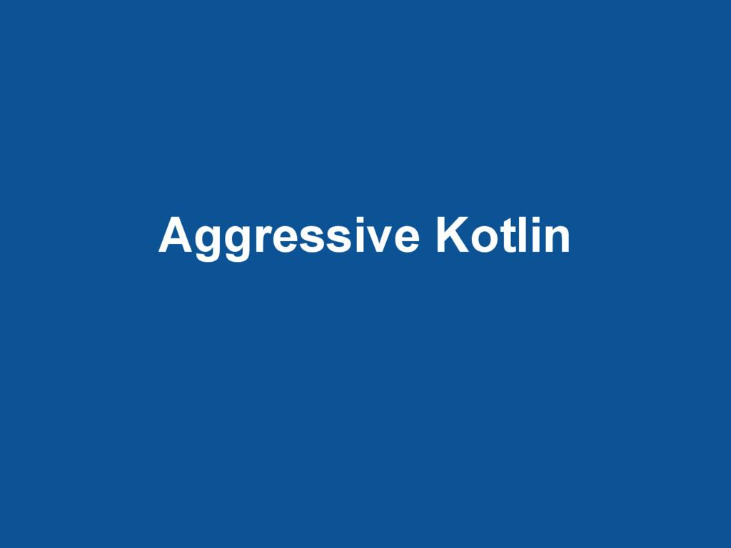 Aggressive Kotlin