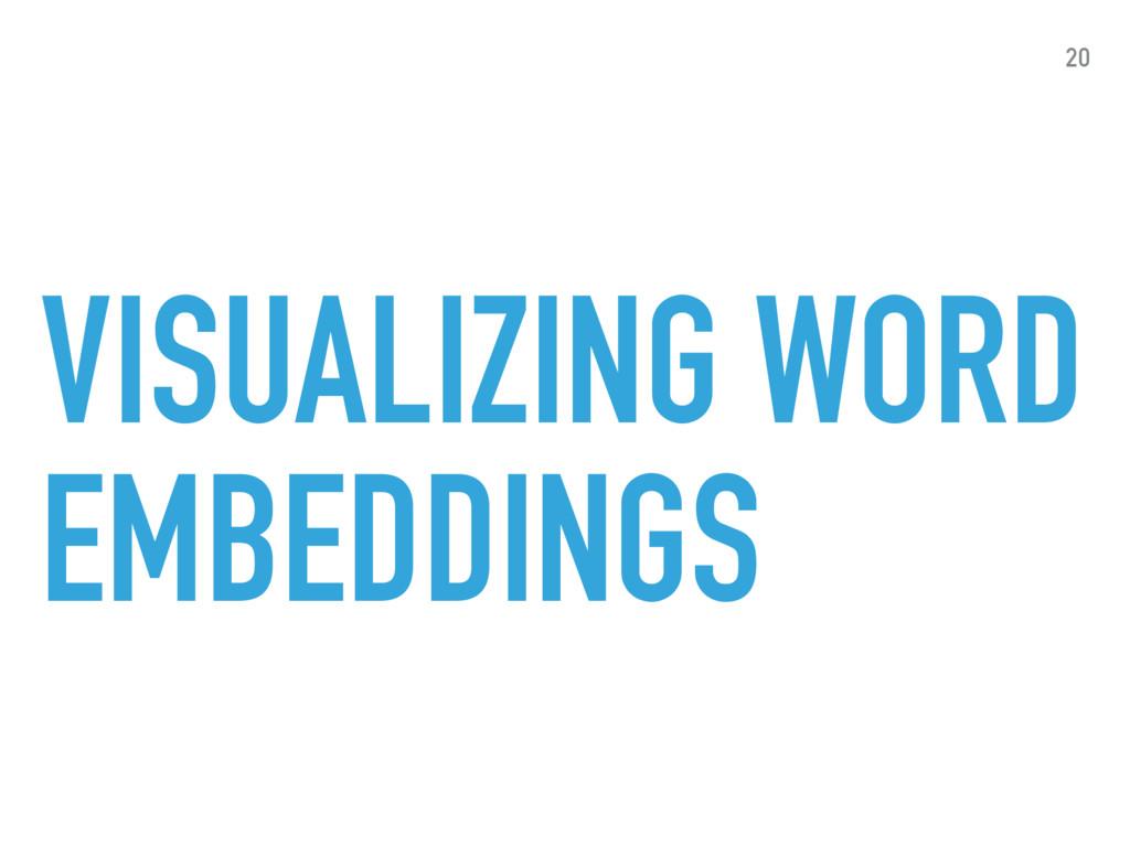 VISUALIZING WORD EMBEDDINGS 20