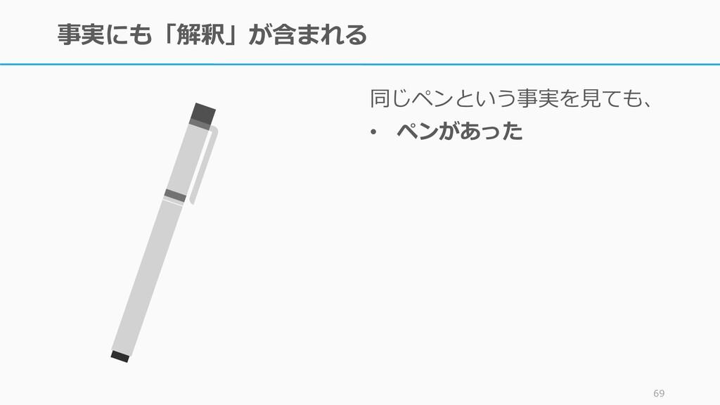 事実にも「解釈」が含まれる 同じペンという事実を見ても、 • ペンがあった 69