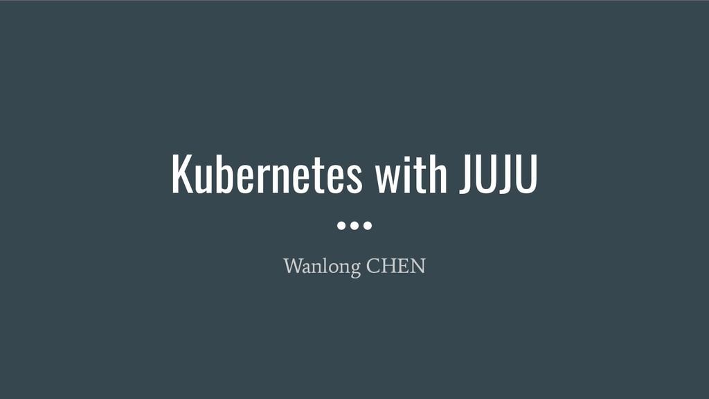 Kubernetes with JUJU Wanlong CHEN