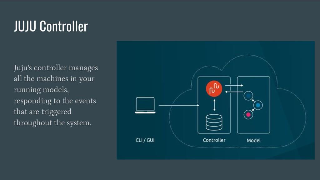 JUJU Controller Juju's controller manages all t...