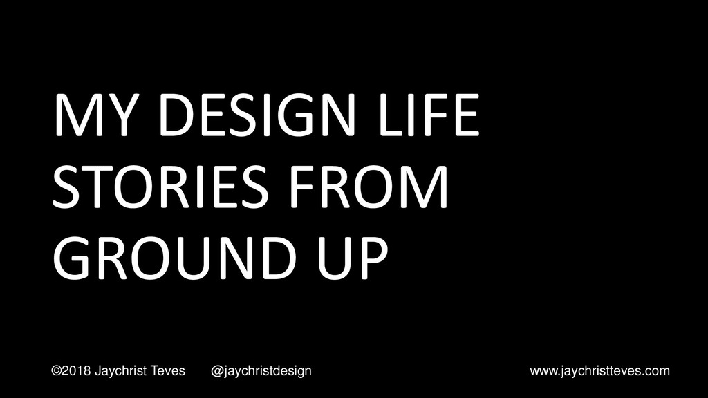MY DESIGN LIFE STORIES FROM GROUND UP ©2018 Jay...