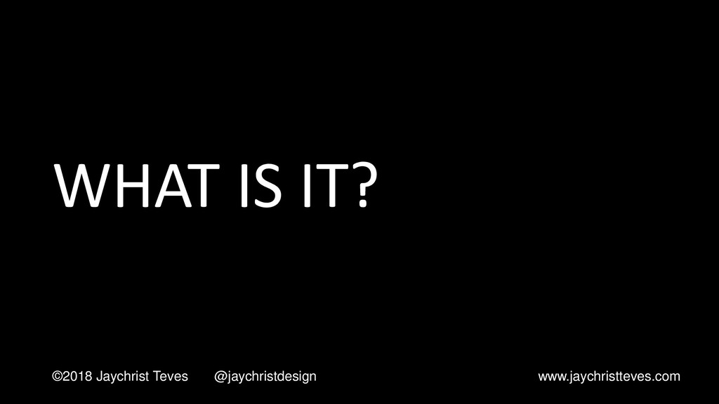 WHAT IS IT? ©2018 Jaychrist Teves @jaychristdes...