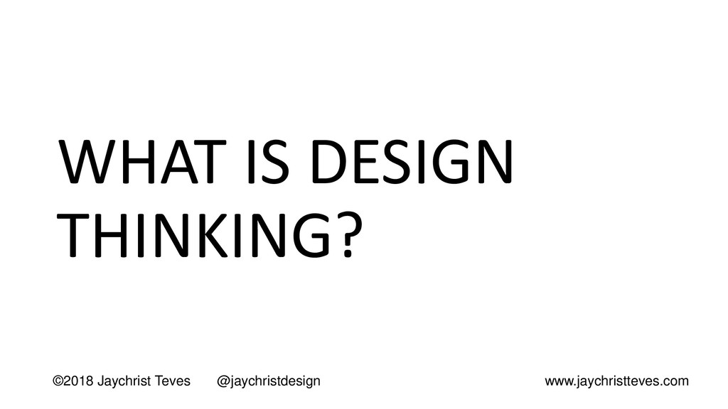 WHAT IS DESIGN THINKING? ©2018 Jaychrist Teves ...