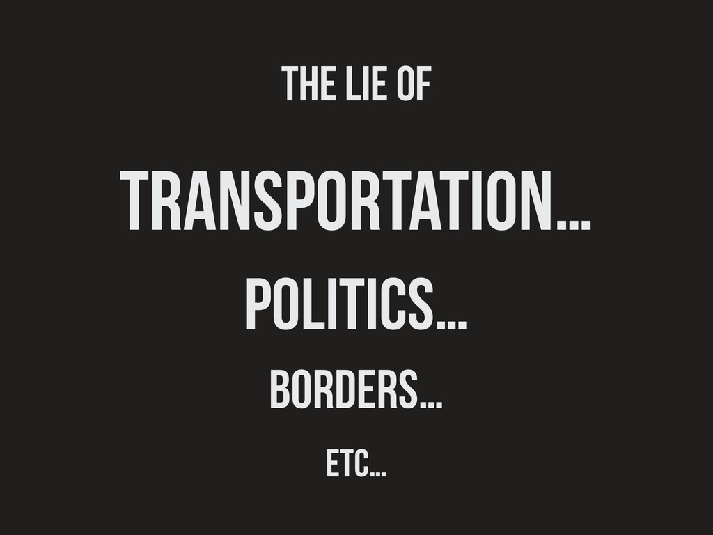 The lie of transportation… politics… borders… e...