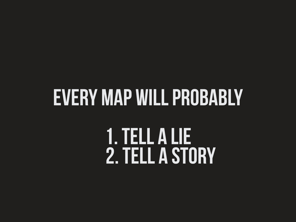 Every map will probably ! 1. tell a lie 2. tell...