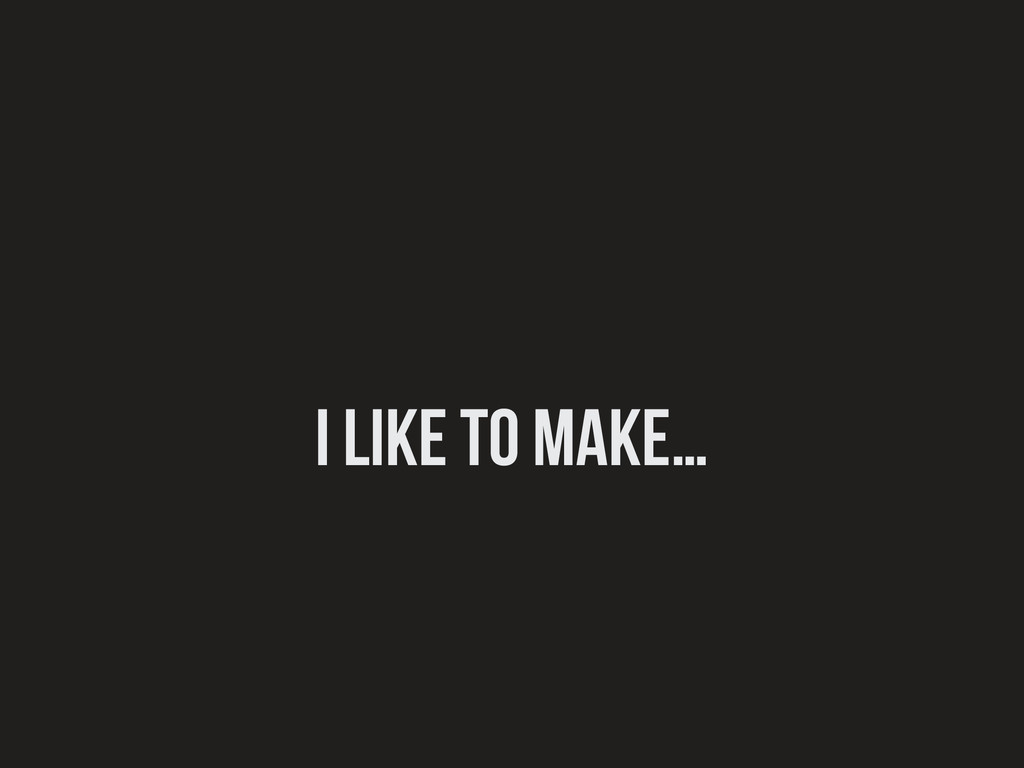 I like to make…