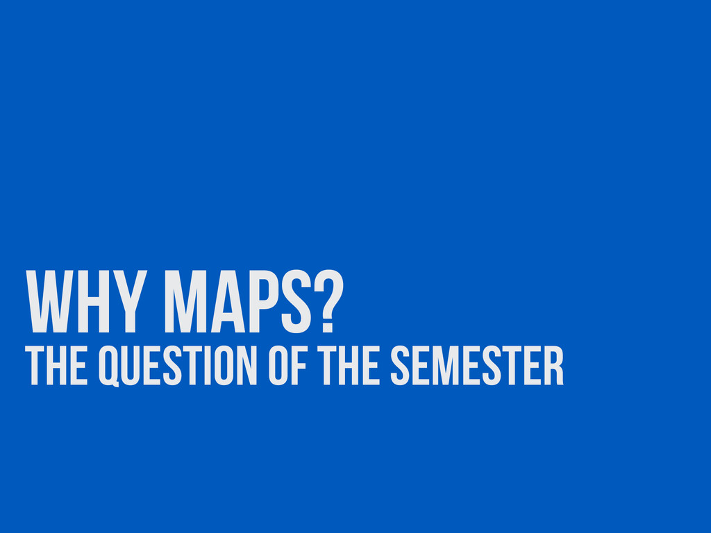 why maps? The question of the semester