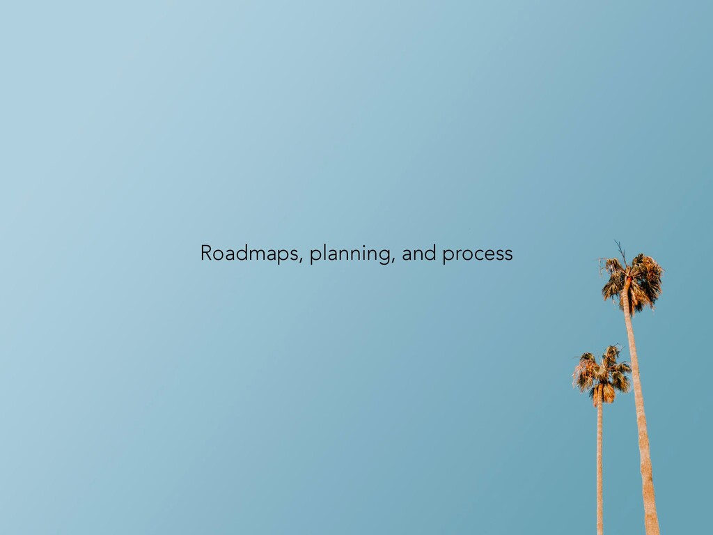 Roadmaps, planning, and process