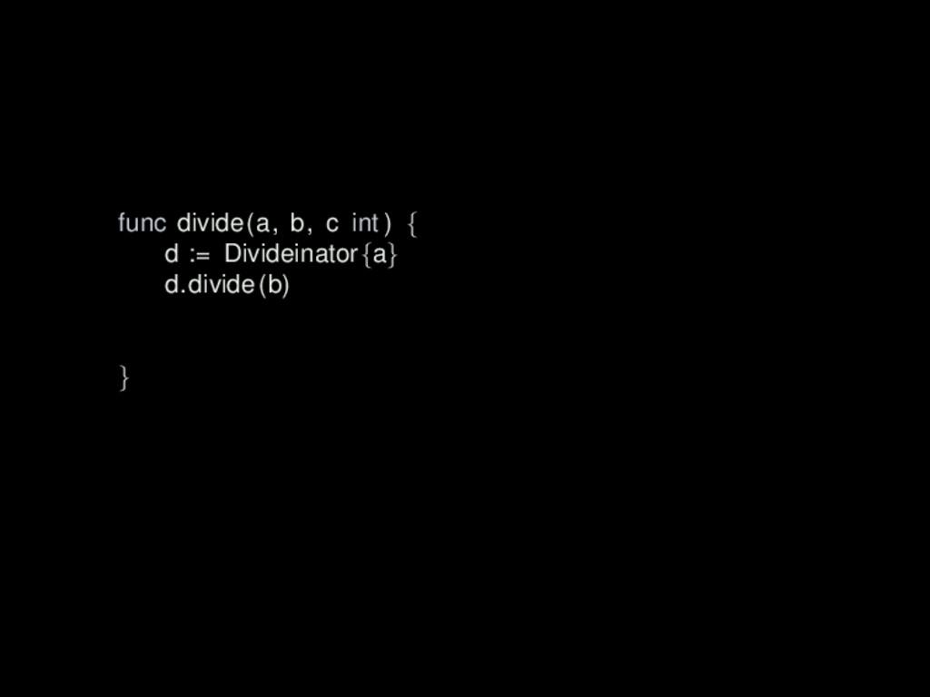 func divide(a, b, c int ) { d := Divideinator{a...