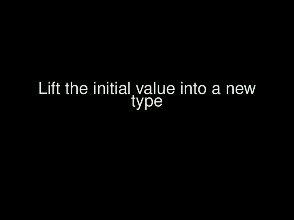 Lift the initial value into a new type