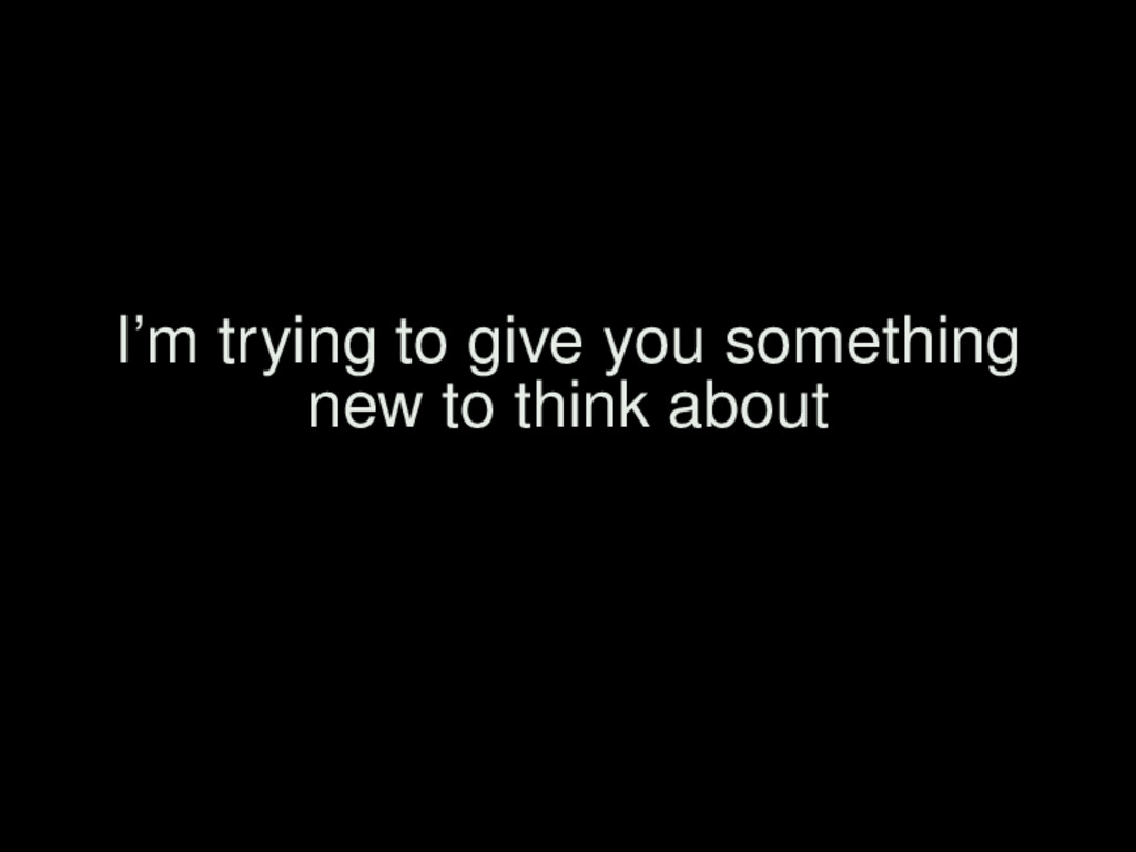 I'm trying to give you something new to think a...