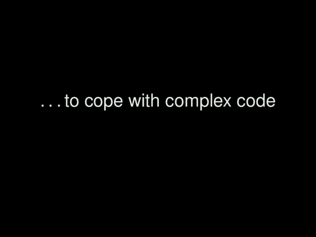 . . . to cope with complex code