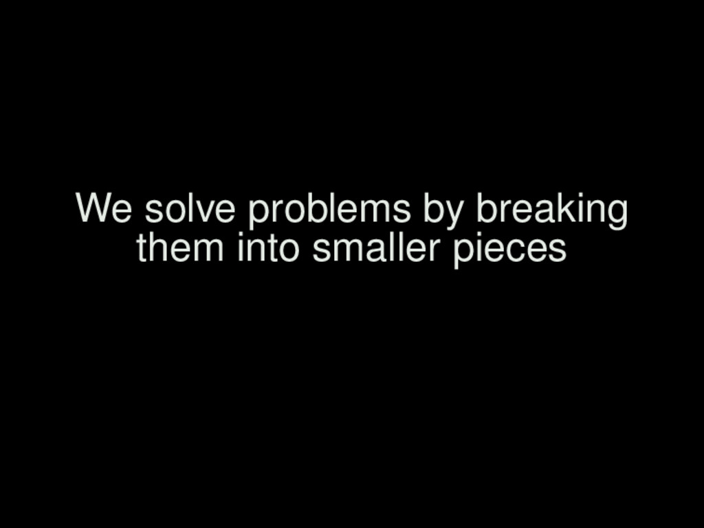 We solve problems by breaking them into smaller...