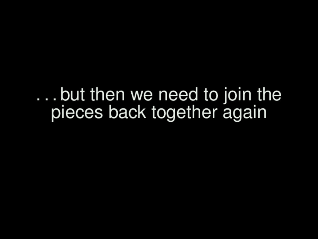 . . . but then we need to join the pieces back ...