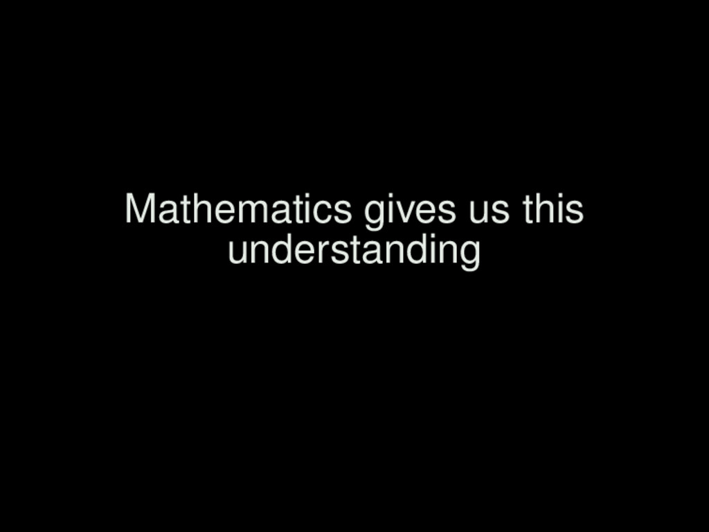 Mathematics gives us this understanding