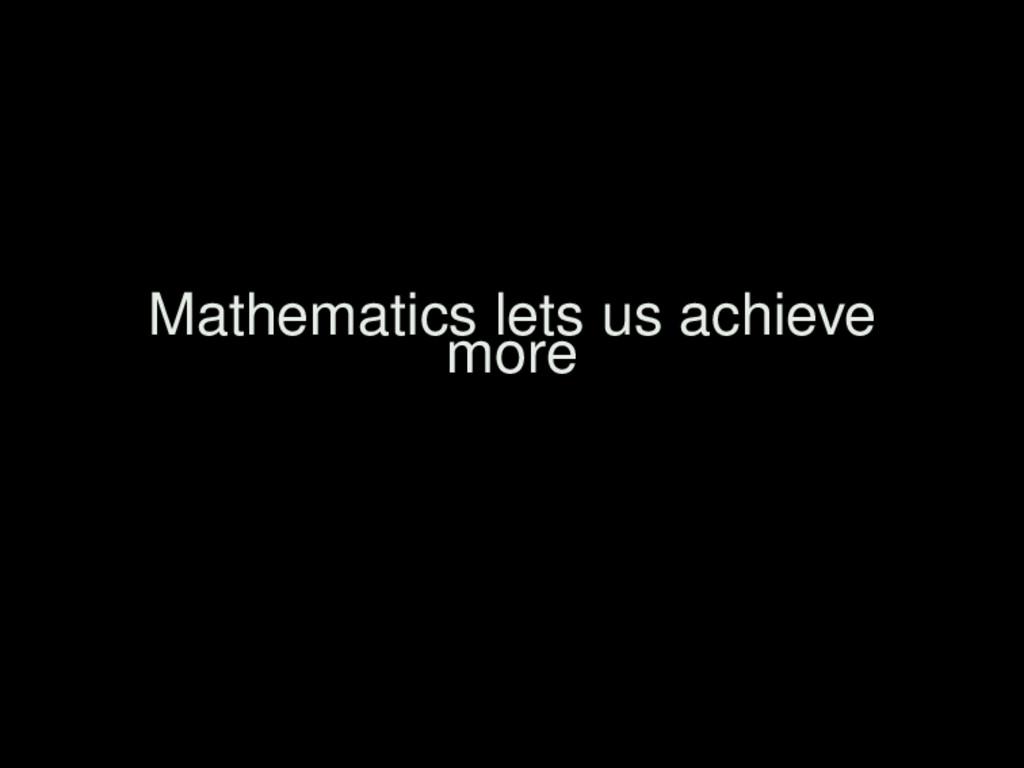 Mathematics lets us achieve more