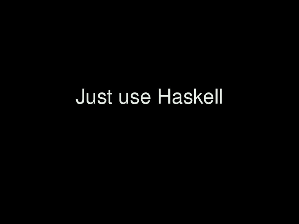Just use Haskell