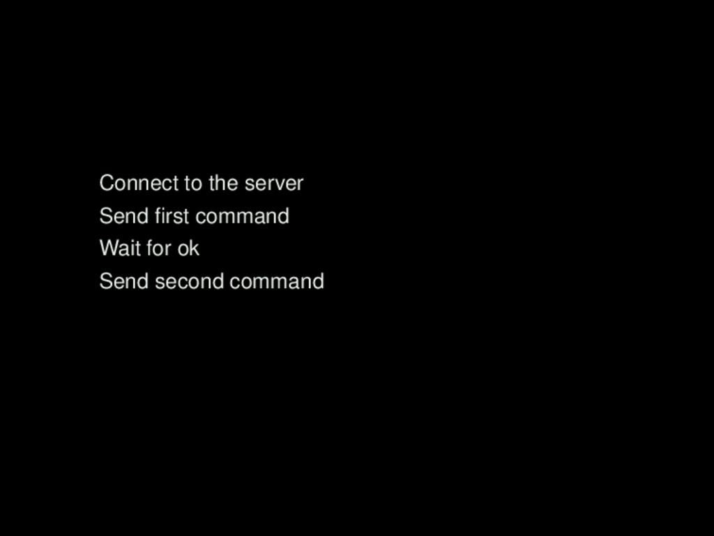 Connect to the server Send first command Wait fo...