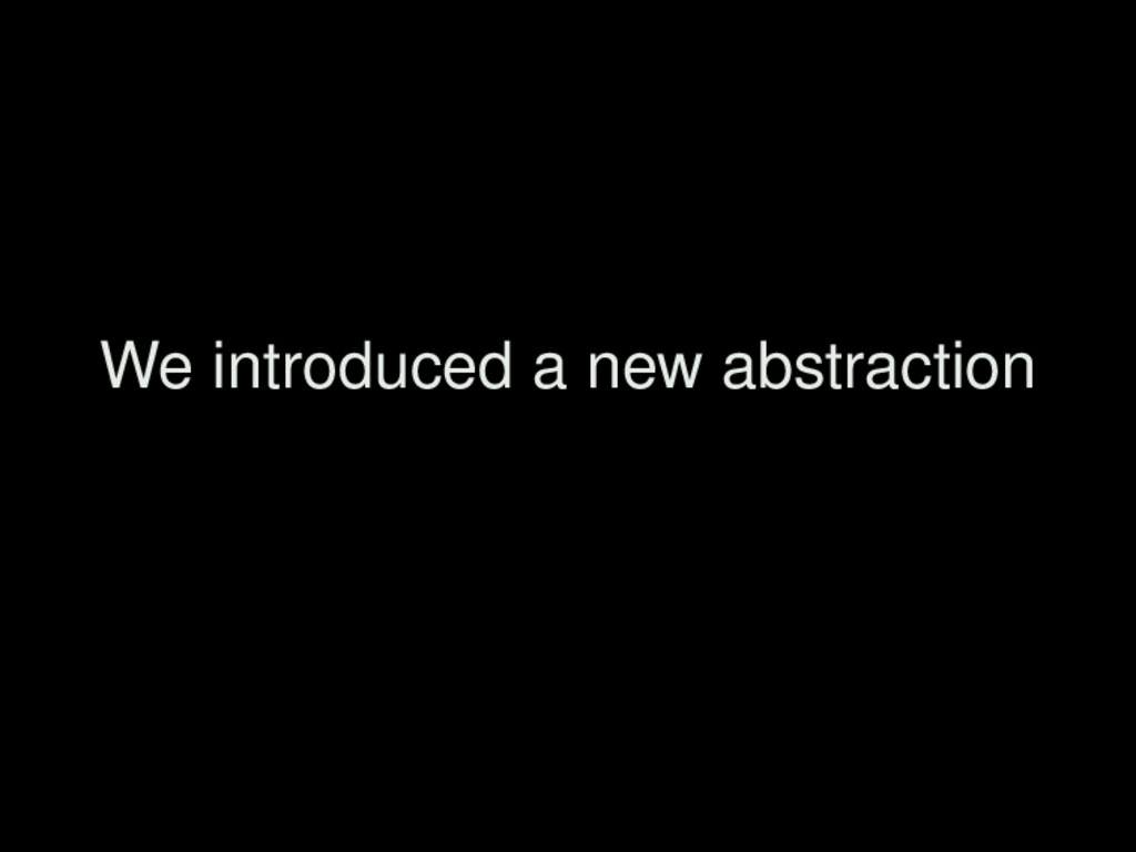 We introduced a new abstraction