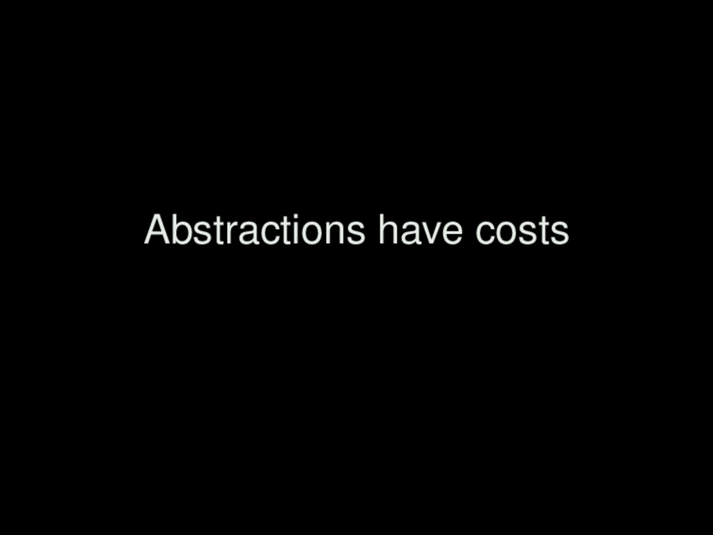 Abstractions have costs