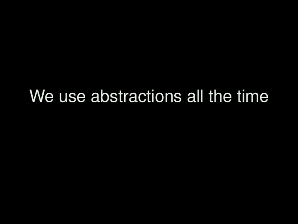 We use abstractions all the time
