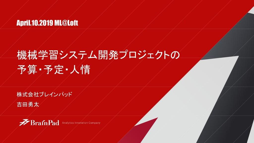 April.10.2019 ML@Loft 株式会社ブレインパッド 吉田勇太 機械学習システム...