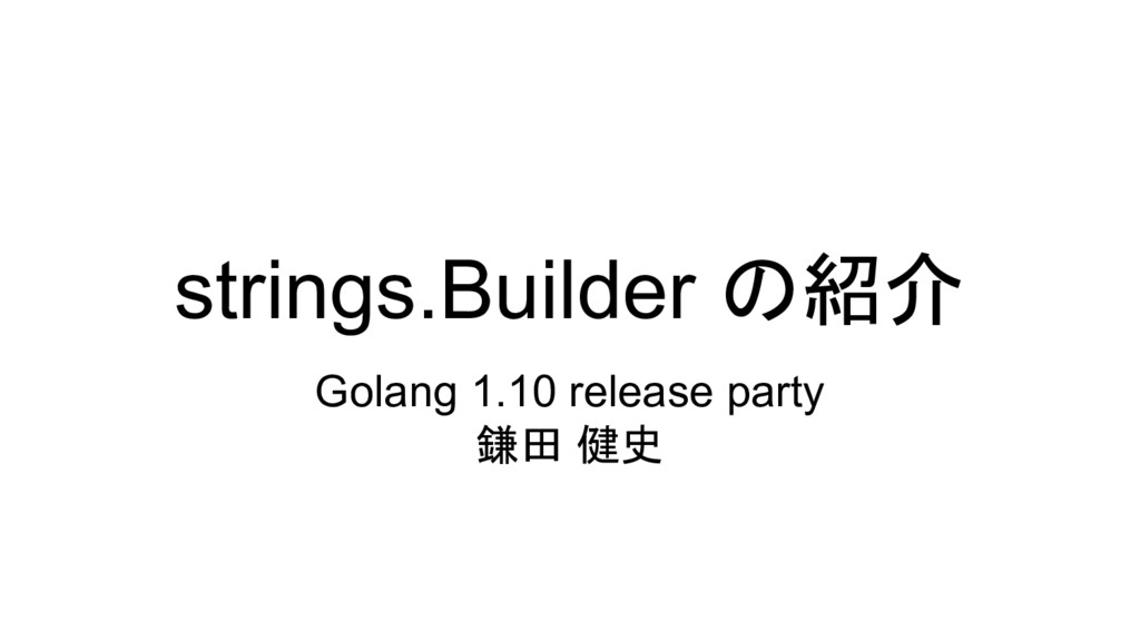 strings.Builder の紹介 Golang 1.10 release party 鎌...