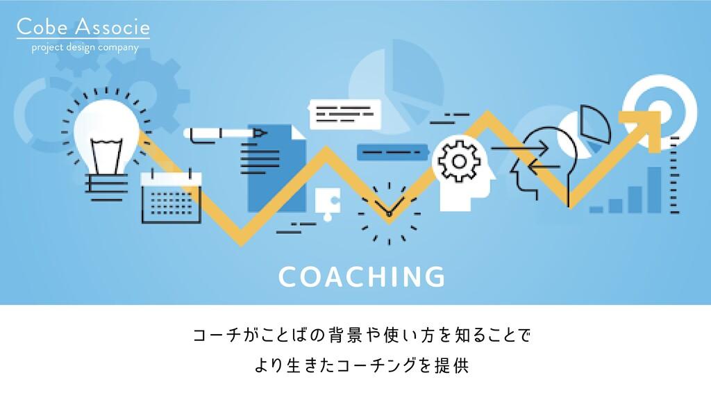 COACHING コーチがことばの背景や使い方を知ることで より生きたコーチングを提供
