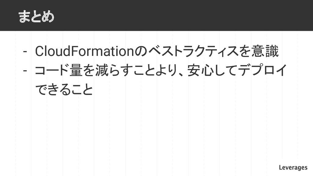まとめ - CloudFormationのベストラクティスを意識 - コード量を減らすことより...
