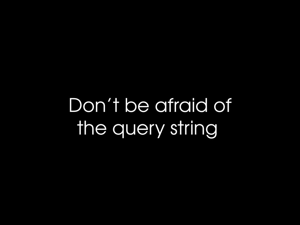 Don't be afraid of the query string