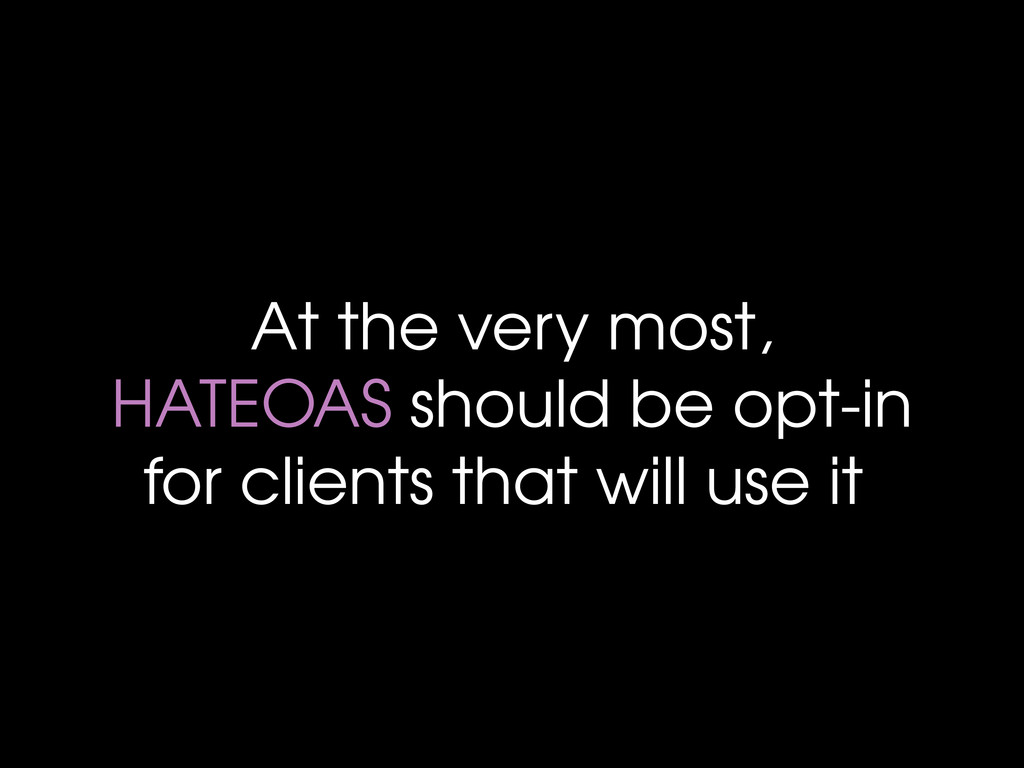 At the very most, HATEOAS should be opt-in for ...