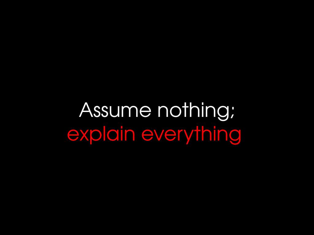 Assume nothing; explain everything