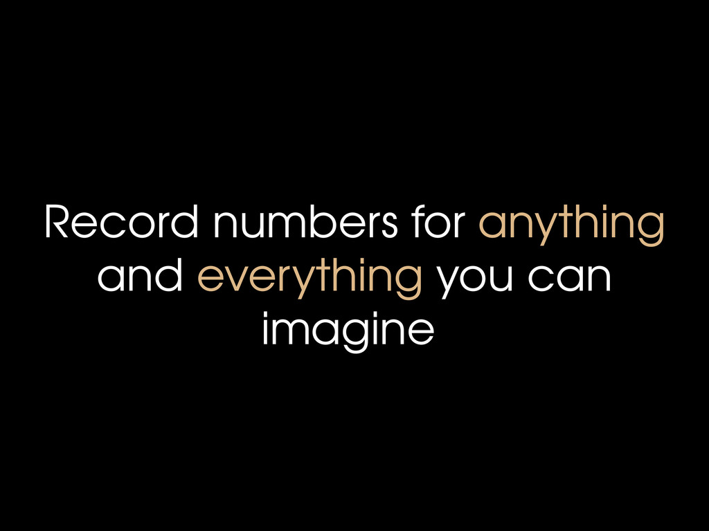 Record numbers for anything and everything you ...