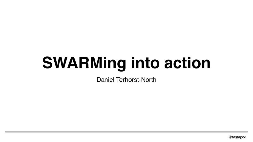 @tastapod SWARMing into action Daniel Terhorst-...
