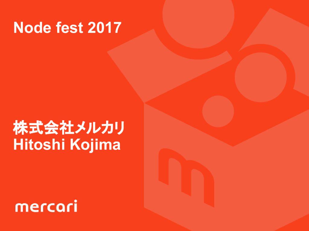 Node fest 2017 株式会社メルカリ Hitoshi Kojima