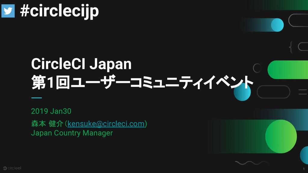 1 CircleCI Japan 第1回ユーザーコミュニティイベント 2019 Jan30 森...