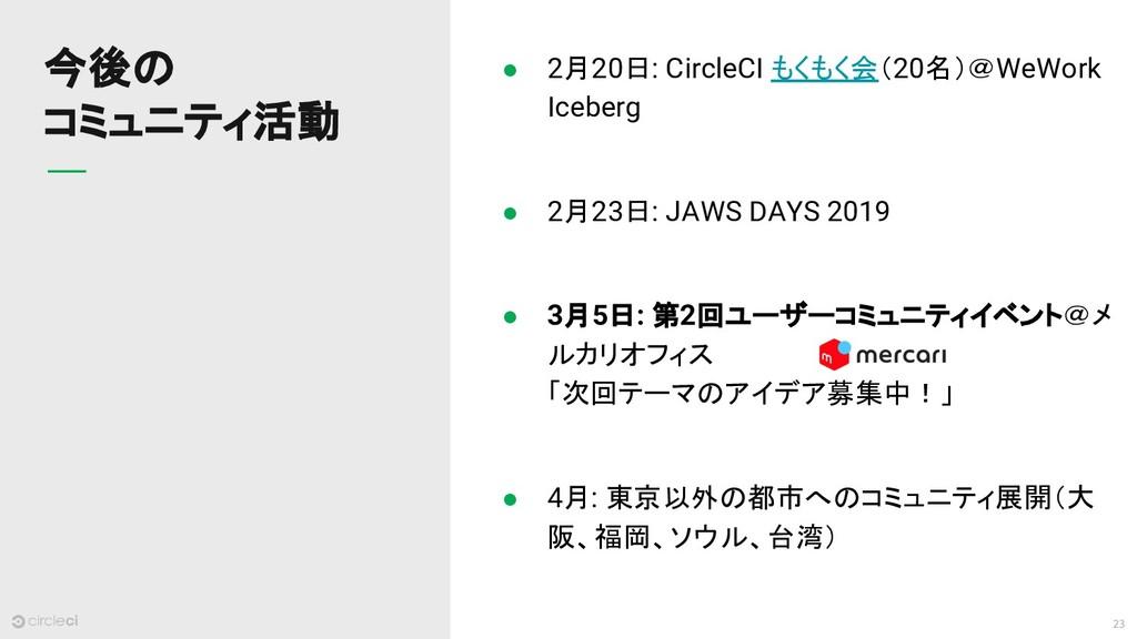 23 今後の コミュニティ活動 ● 2月20日: CircleCI もくもく会(20名)@We...