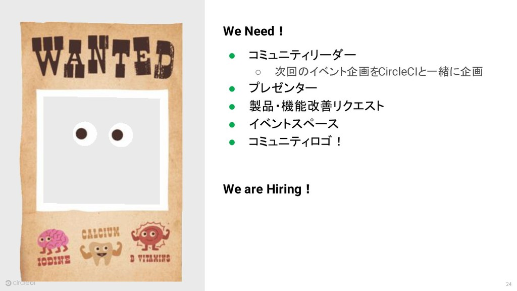 24 We Need! ● コミュニティリーダー ○ 次回のイベント企画をCircleCIと一...