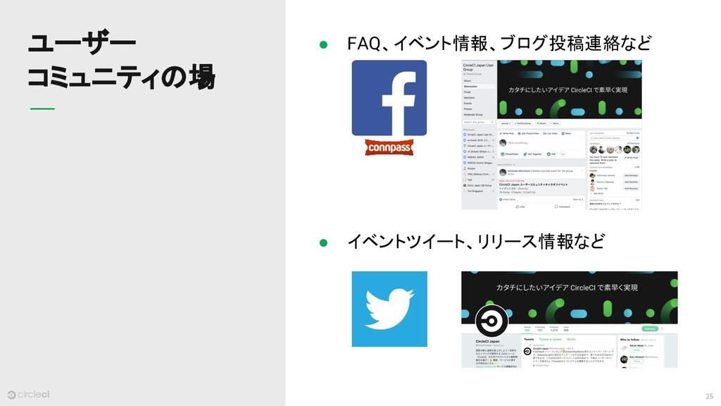 25 ユーザー コミュニティの場 ● FAQ、イベント情報、ブログ投稿連絡など ● イベントツ...