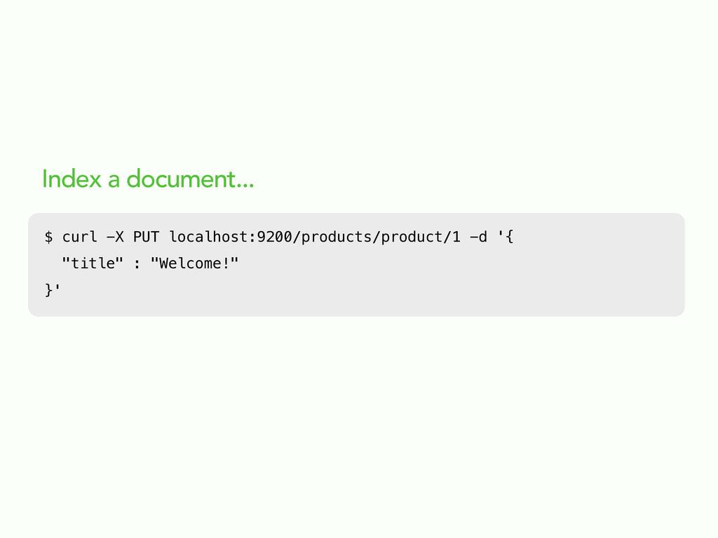 Index a document... $ curl -X PUT localhost:920...