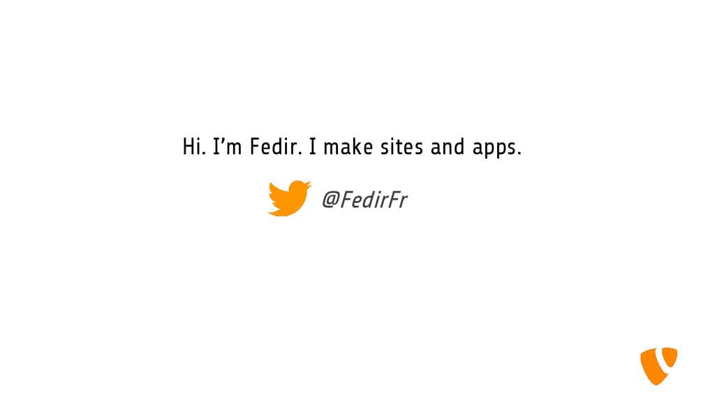 Hi. I'm Fedir. I make sites and apps. @FedirFr