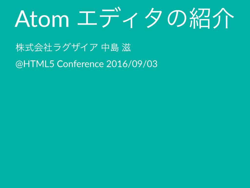 Atom ΤσΟλͷհ גࣜձࣾϥάβΠΞ தౡ  @HTML5 Conference 2...