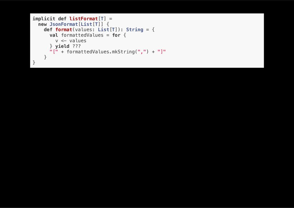 implicit def listFormat[T] = new JsonFormat[Lis...