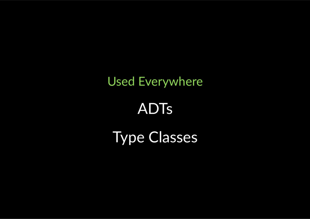 Used Everywhere ADTs Type Classes
