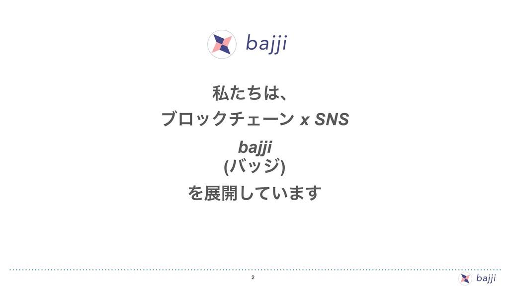 2 ࢲͨͪɺ ϒϩοΫνΣʔϯ x SNS bajji (όοδ) Λల։͍ͯ͠·͢