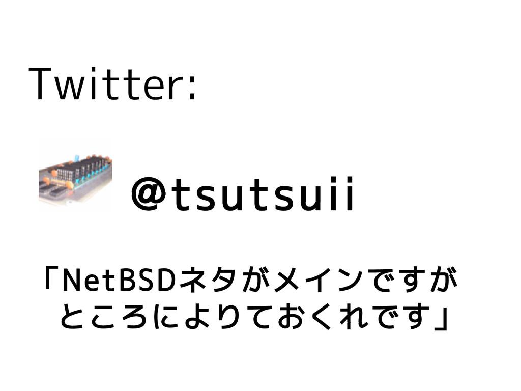Twitter: @tsutsuii 「NetBSDネタがメインですが  ところによりておくれ...